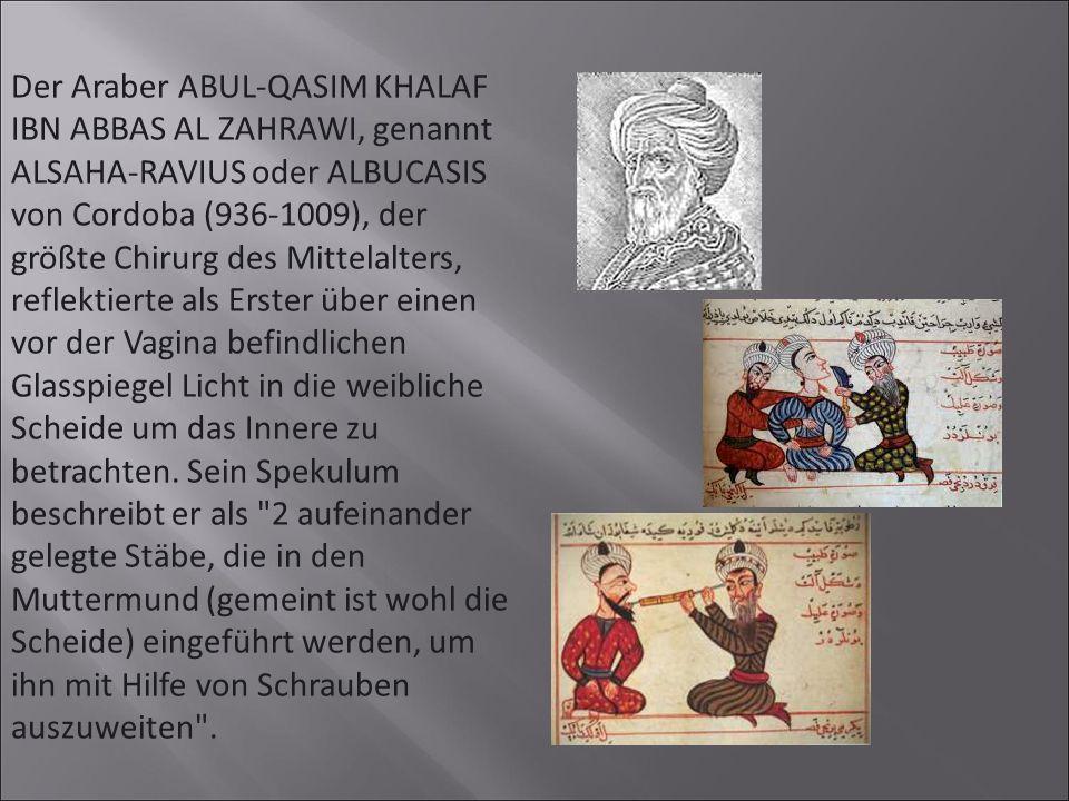 Der Araber ABUL-QASIM KHALAF IBN ABBAS AL ZAHRAWI, genannt ALSAHA-RAVIUS oder ALBUCASIS von Cordoba (936-1009), der größte Chirurg des Mittelalters, reflektierte als Erster über einen vor der Vagina befindlichen Glasspiegel Licht in die weibliche Scheide um das Innere zu betrachten.