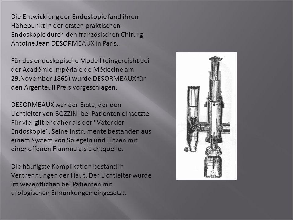 Die Entwicklung der Endoskopie fand ihren Höhepunkt in der ersten praktischen Endoskopie durch den französischen Chirurg Antoine Jean DESORMEAUX in Paris.