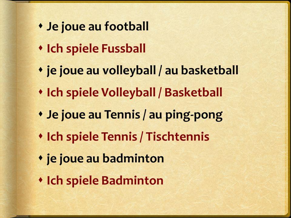 Je joue au football Ich spiele Fussball. je joue au volleyball / au basketball. Ich spiele Volleyball / Basketball.