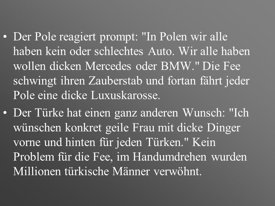 Der Pole reagiert prompt: In Polen wir alle haben kein oder schlechtes Auto. Wir alle haben wollen dicken Mercedes oder BMW. Die Fee schwingt ihren Zauberstab und fortan fährt jeder Pole eine dicke Luxuskarosse.
