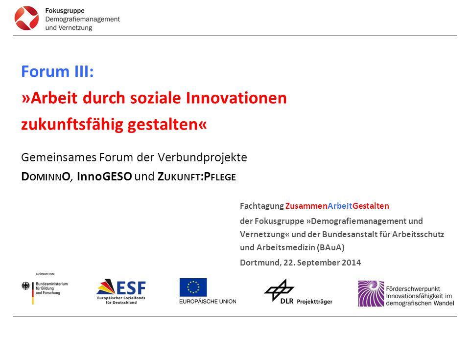 Forum III: »Arbeit durch soziale Innovationen zukunftsfähig gestalten« Gemeinsames Forum der Verbundprojekte DominnO, InnoGESO und Zukunft:Pflege
