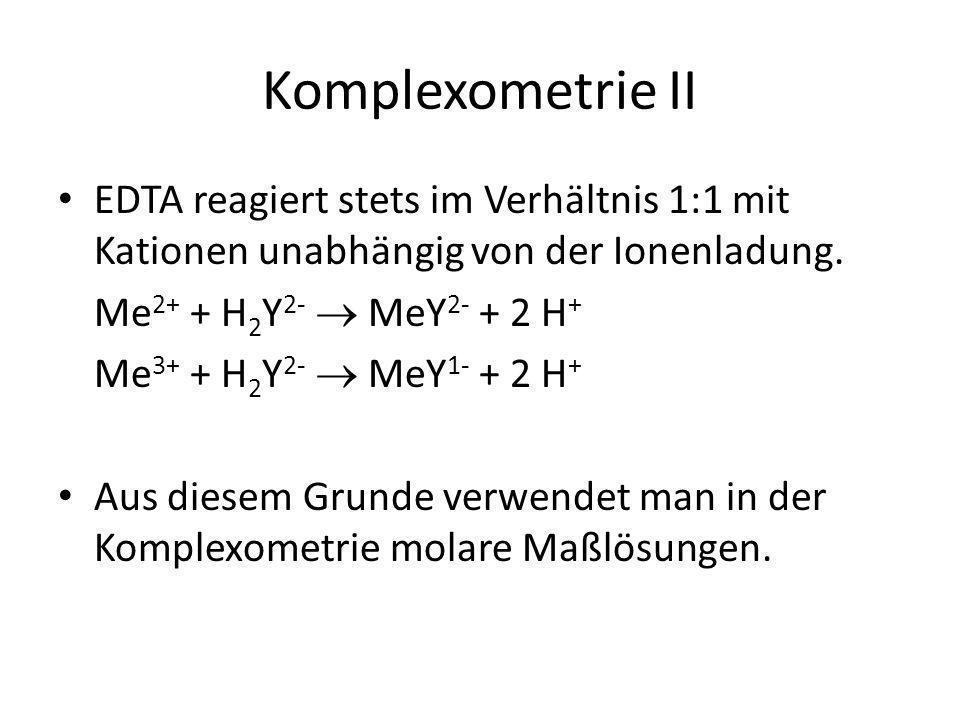 Komplexometrie II EDTA reagiert stets im Verhältnis 1:1 mit Kationen unabhängig von der Ionenladung.