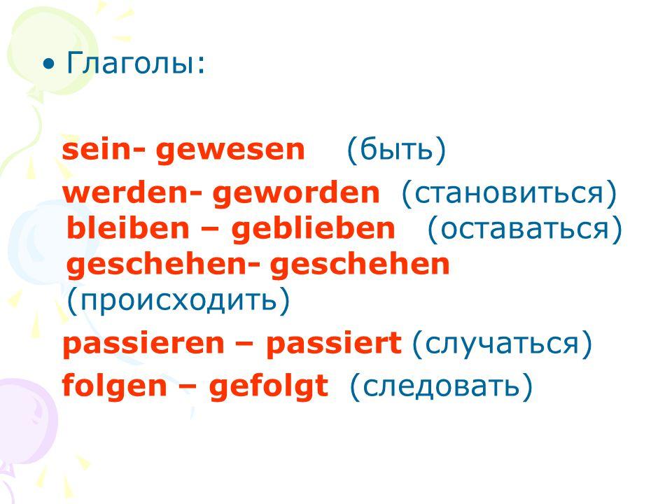 Глаголы: sein- gewesen (быть) werden- geworden (становиться) bleiben – geblieben (оставаться) geschehen- geschehen (происходить)