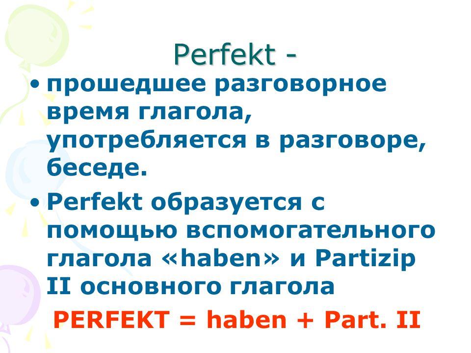 Perfekt - прошедшее разговорное время глагола, употребляется в разговоре, беседе.