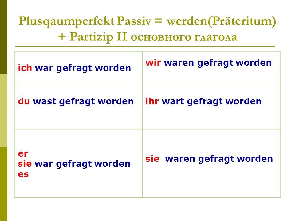 Plusqaumperfekt Passiv = werden(Präteritum) + Partizip II основного глагола