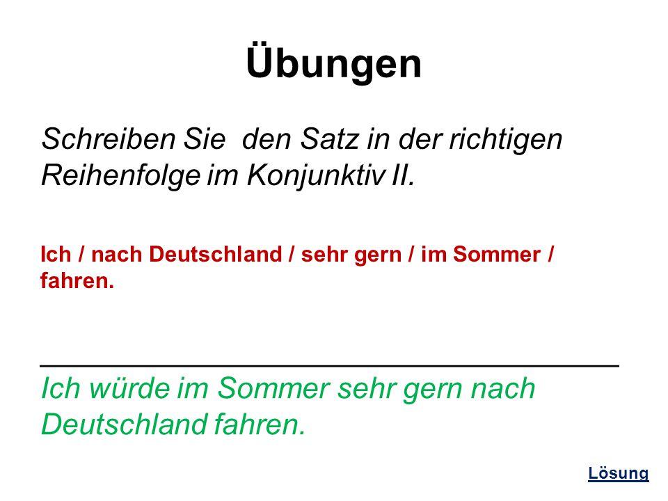 Übungen Schreiben Sie den Satz in der richtigen Reihenfolge im Konjunktiv II. Ich / nach Deutschland / sehr gern / im Sommer / fahren.
