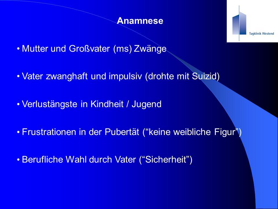Anamnese Mutter und Großvater (ms) Zwänge. Vater zwanghaft und impulsiv (drohte mit Suizid) Verlustängste in Kindheit / Jugend.