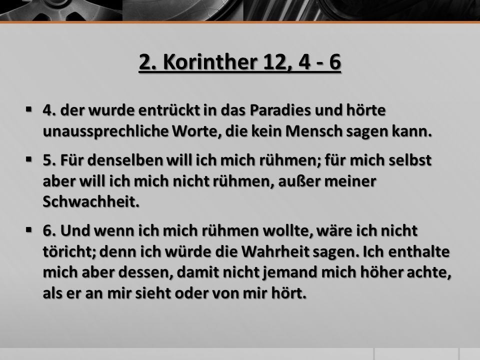 2. Korinther 12, 4 - 6 4. der wurde entrückt in das Paradies und hörte unaussprechliche Worte, die kein Mensch sagen kann.