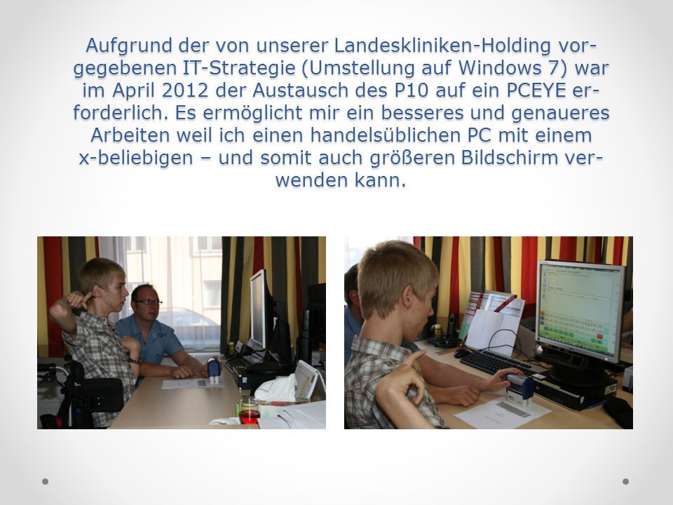 Aufgrund der von unserer Landeskliniken-Holding vor- gegebenen IT-Strategie (Umstellung auf Windows 7) war im April 2012 der Austausch des P10 auf ein PCEYE er-forderlich.