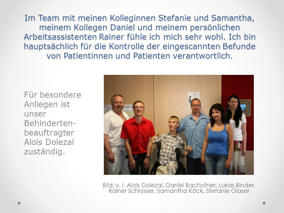 Im Team mit meinen Kolleginnen Stefanie und Samantha, meinem Kollegen Daniel und meinem persönlichen Arbeitsassistenten Rainer fühle ich mich sehr wohl. Ich bin hauptsächlich für die Kontrolle der eingescannten Befunde von Patientinnen und Patienten verantwortlich.