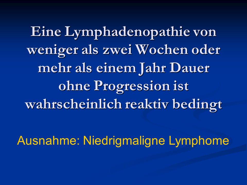 Eine Lymphadenopathie von weniger als zwei Wochen oder mehr als einem Jahr Dauer ohne Progression ist wahrscheinlich reaktiv bedingt
