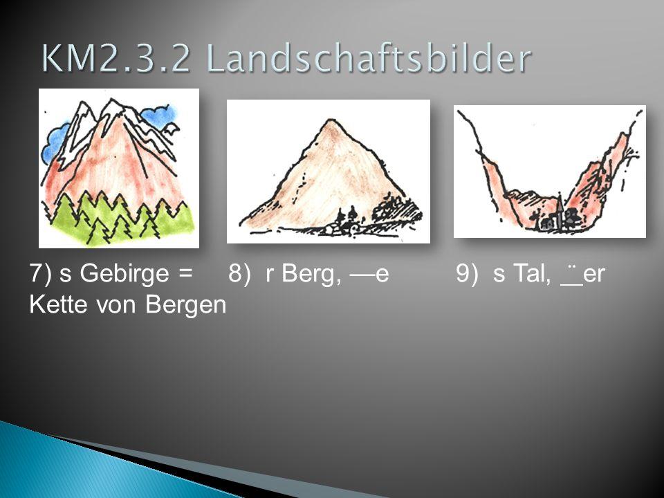 KM2.3.2 Landschaftsbilder 7) s Gebirge = 8) r Berg, —e 9) s Tal, ¨ er