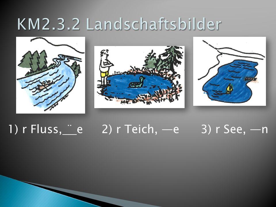 KM2.3.2 Landschaftsbilder 1) r Fluss, ¨ e 2) r Teich, —e 3) r See, —n