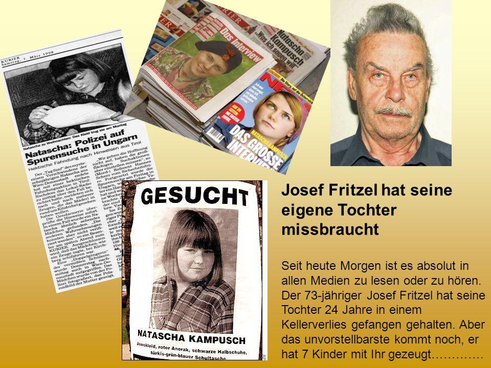 Josef Fritzel hat seine eigene Tochter missbraucht Seit heute Morgen ist es absolut in allen Medien zu lesen oder zu hören.