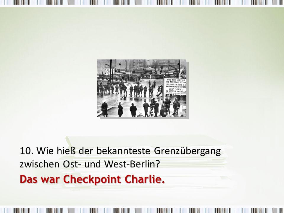 10. Wie hieß der bekannteste Grenzübergang zwischen Ost- und West-Berlin