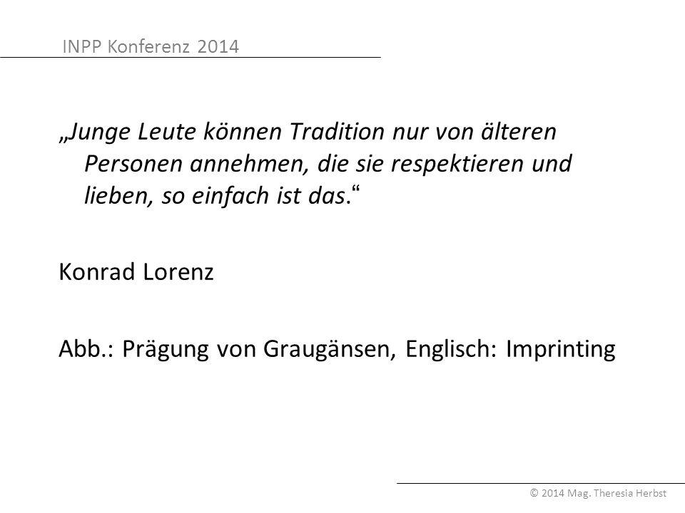 """""""Junge Leute können Tradition nur von älteren Personen annehmen, die sie respektieren und lieben, so einfach ist das. Konrad Lorenz Abb.: Prägung von Graugänsen, Englisch: Imprinting"""