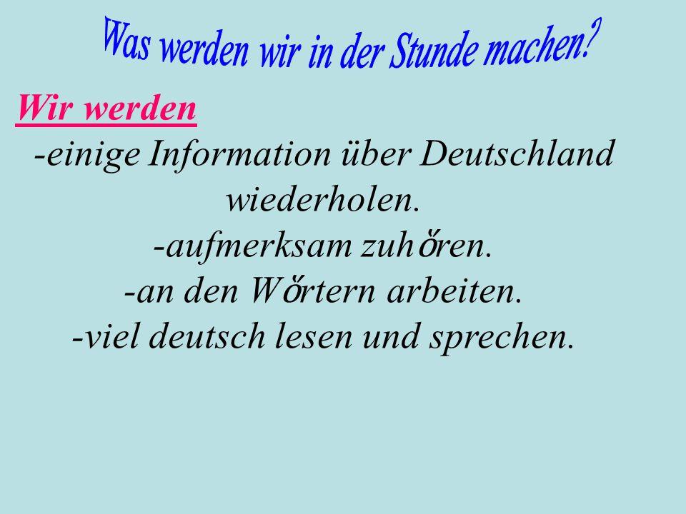 -einige Information über Deutschland wiederholen. -aufmerksam zuhὅren.