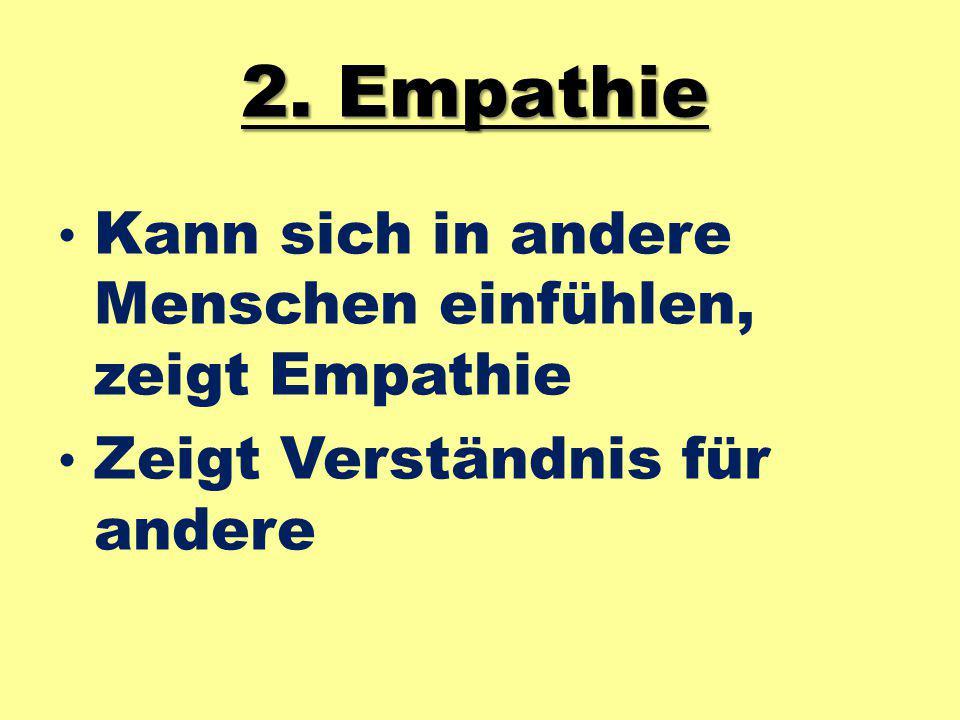 2. Empathie Kann sich in andere Menschen einfühlen, zeigt Empathie