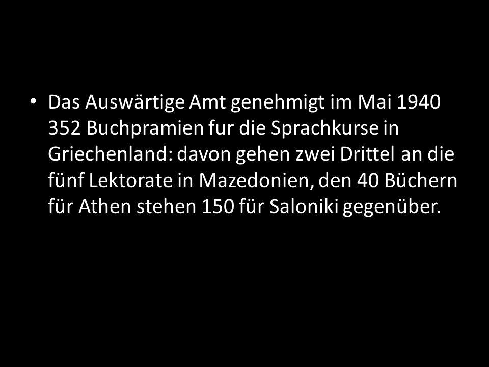 Das Auswärtige Amt genehmigt im Mai 1940 352 Buchpramien fur die Sprachkurse in Griechenland: davon gehen zwei Drittel an die fünf Lektorate in Mazedonien, den 40 Büchern für Athen stehen 150 für Saloniki gegenüber.