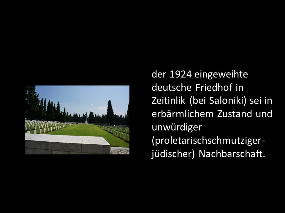 der 1924 eingeweihte deutsche Friedhof in Zeitinlik (bei Saloniki) sei in erbärmlichem Zustand und unwürdiger (proletarischschmutziger-jüdischer) Nachbarschaft.