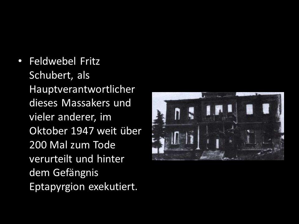 Feldwebel Fritz Schubert, als Hauptverantwortlicher dieses Massakers und vieler anderer, im Oktober 1947 weit über 200 Mal zum Tode verurteilt und hinter dem Gefängnis Eptapyrgion exekutiert.