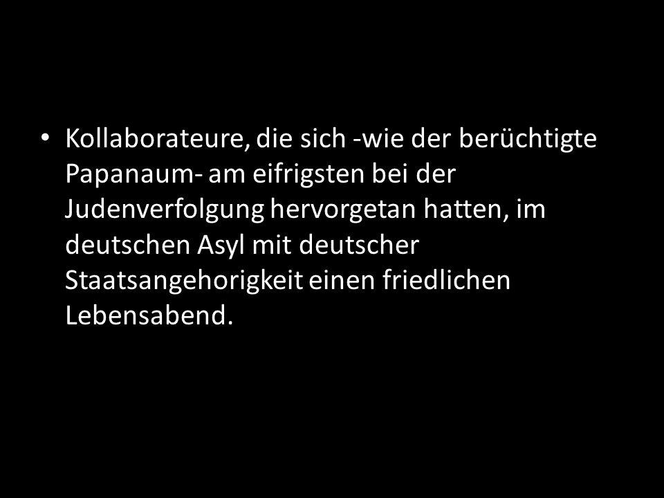 Kollaborateure, die sich -wie der berüchtigte Papanaum- am eifrigsten bei der Judenverfolgung hervorgetan hatten, im deutschen Asyl mit deutscher Staatsangehorigkeit einen friedlichen Lebensabend.