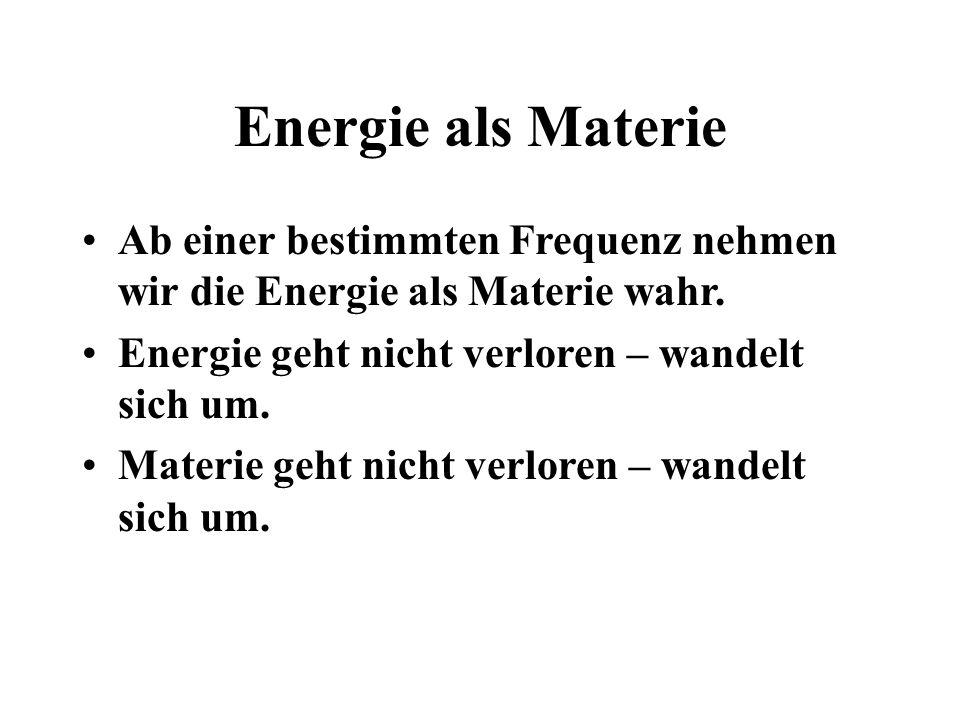 Energie als Materie Ab einer bestimmten Frequenz nehmen wir die Energie als Materie wahr. Energie geht nicht verloren – wandelt sich um.