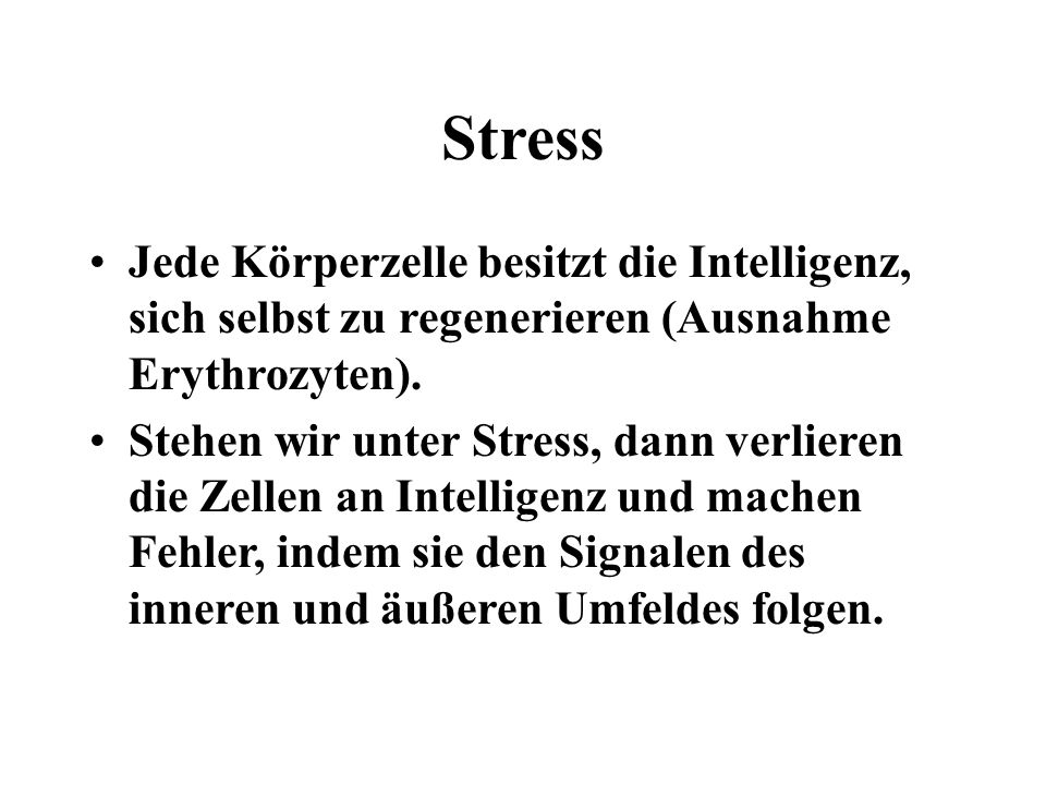 Stress Jede Körperzelle besitzt die Intelligenz, sich selbst zu regenerieren (Ausnahme Erythrozyten).