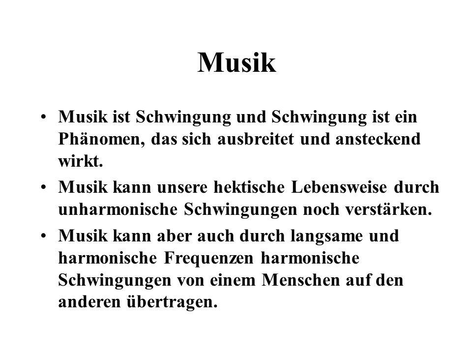 Musik Musik ist Schwingung und Schwingung ist ein Phänomen, das sich ausbreitet und ansteckend wirkt.