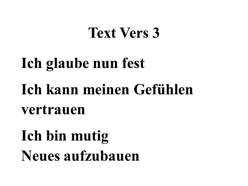 Text Vers 3 Ich glaube nun fest Ich kann meinen Gefühlen vertrauen Ich bin mutig Neues aufzubauen