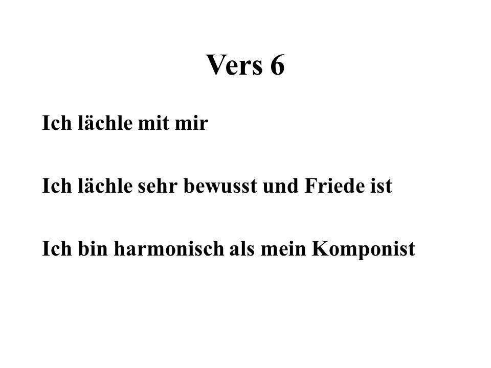Vers 6 Ich lächle mit mir Ich lächle sehr bewusst und Friede ist Ich bin harmonisch als mein Komponist