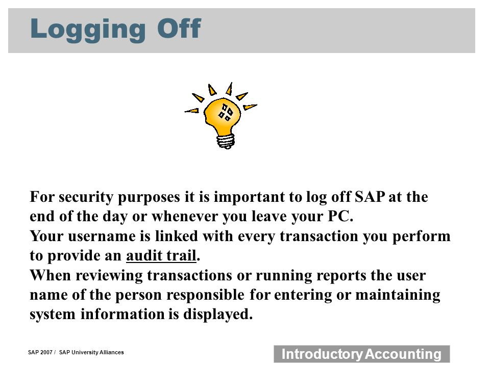 Logging Off For security purposes it is important to log off SAP at the end of the day or whenever you leave your PC.