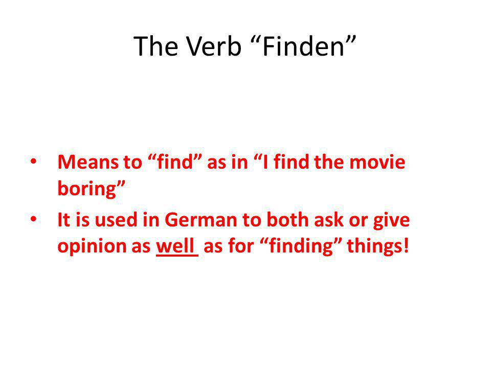 The Verb Finden Means to find as in I find the movie boring