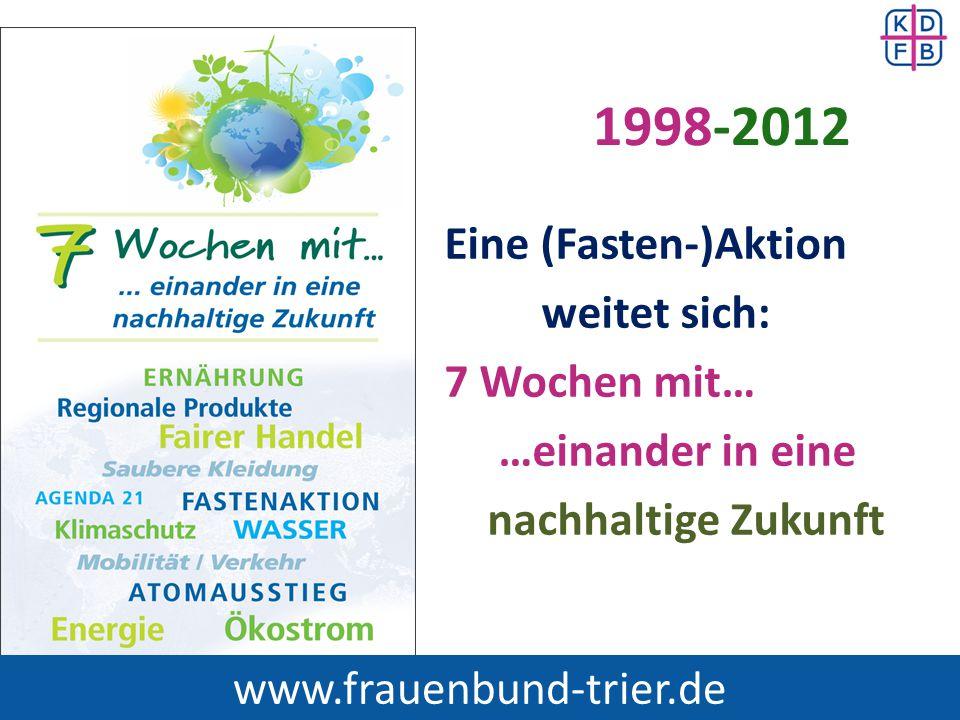 1998-2012 Eine (Fasten-)Aktion weitet sich: 7 Wochen mit… …einander in eine nachhaltige Zukunft www.frauenbund-trier.de.