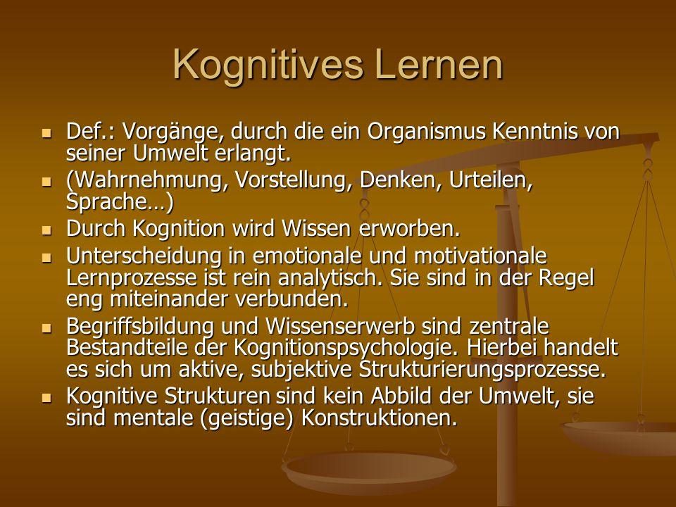 Kognitives Lernen Def.: Vorgänge, durch die ein Organismus Kenntnis von seiner Umwelt erlangt.