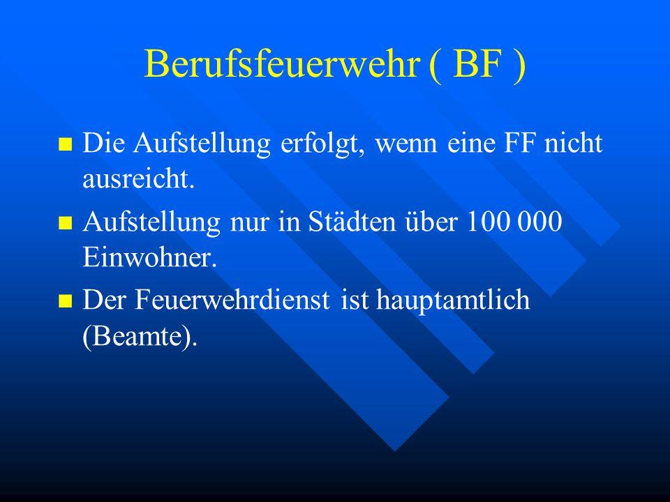 Berufsfeuerwehr ( BF ) Die Aufstellung erfolgt, wenn eine FF nicht ausreicht. Aufstellung nur in Städten über 100 000 Einwohner.