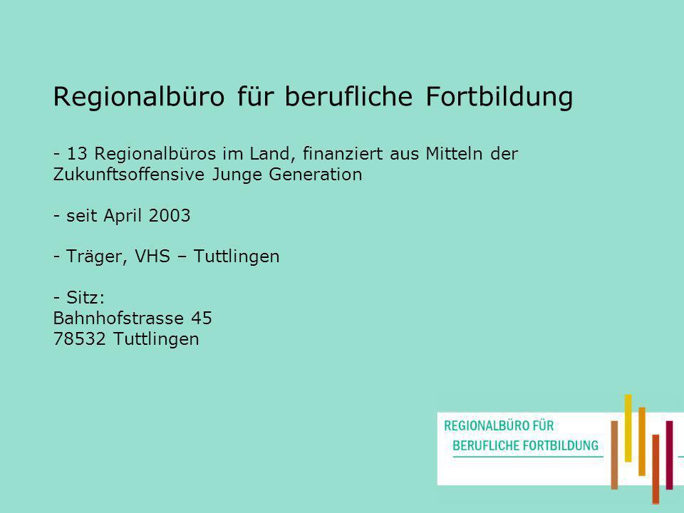Regionalbüro für berufliche Fortbildung - 13 Regionalbüros im Land, finanziert aus Mitteln der Zukunftsoffensive Junge Generation - seit April 2003 - Träger, VHS – Tuttlingen - Sitz: Bahnhofstrasse 45 78532 Tuttlingen