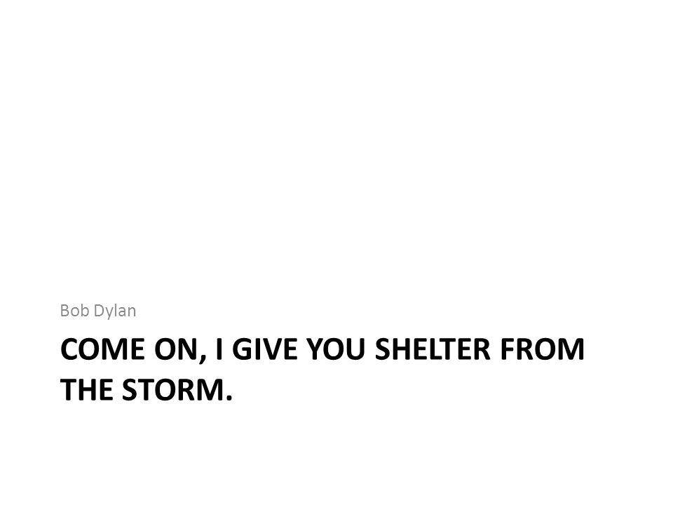 Come on, I give you shelter from the storm.