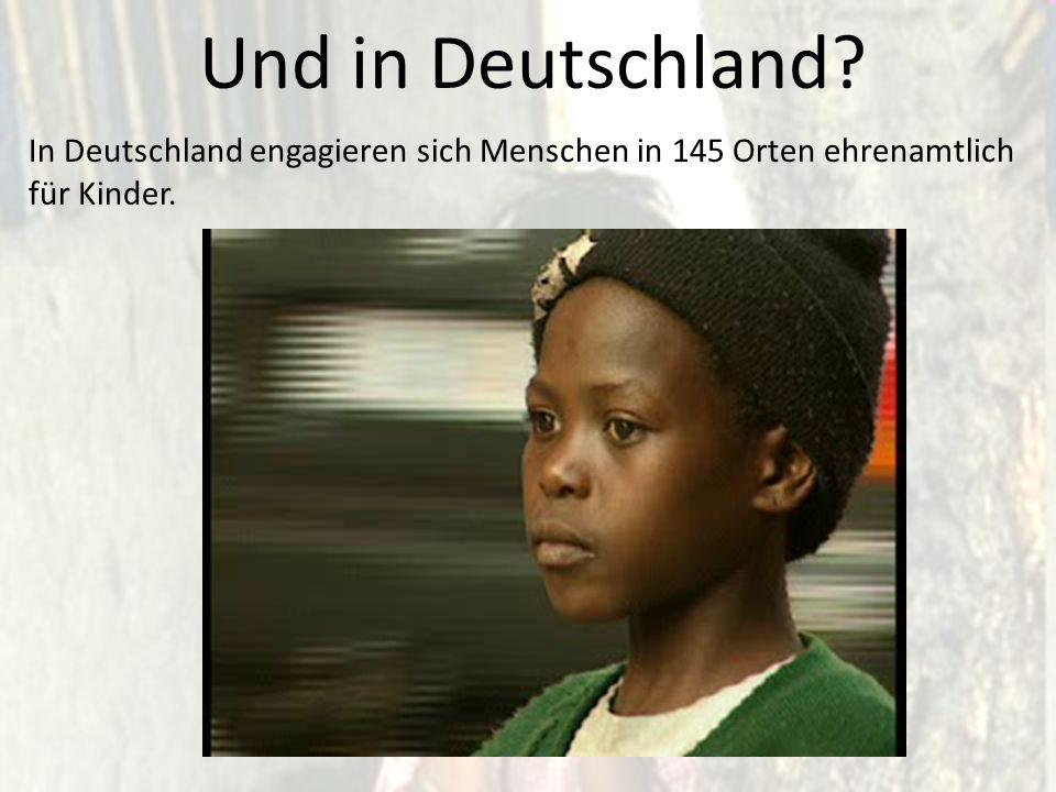 Und in Deutschland In Deutschland engagieren sich Menschen in 145 Orten ehrenamtlich für Kinder.