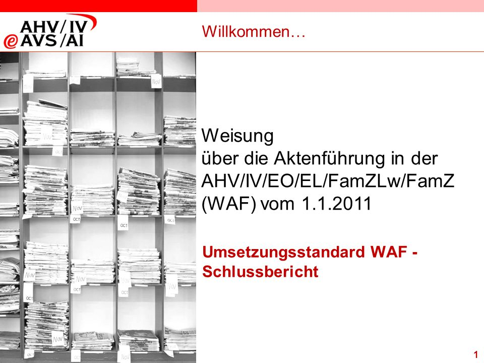 13.12.2006 Willkommen… Weisung. über die Aktenführung in der AHV/IV/EO/EL/FamZLw/FamZ (WAF) vom 1.1.2011.