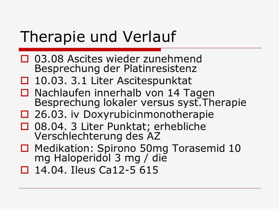 Therapie und Verlauf 03.08 Ascites wieder zunehmend Besprechung der Platinresistenz. 10.03. 3.1 Liter Ascitespunktat.