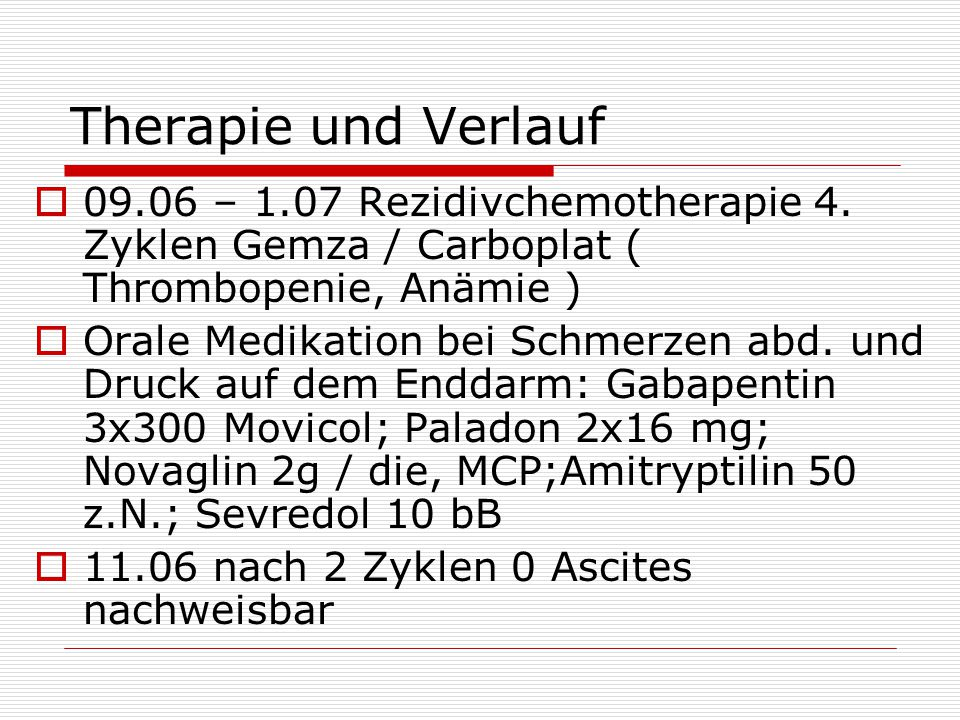 Therapie und Verlauf 09.06 – 1.07 Rezidivchemotherapie 4. Zyklen Gemza / Carboplat ( Thrombopenie, Anämie )