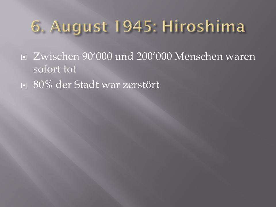 6. August 1945: Hiroshima Zwischen 90'000 und 200'000 Menschen waren sofort tot.
