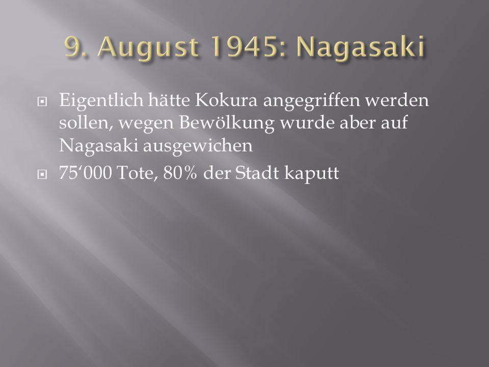 9. August 1945: Nagasaki Eigentlich hätte Kokura angegriffen werden sollen, wegen Bewölkung wurde aber auf Nagasaki ausgewichen.