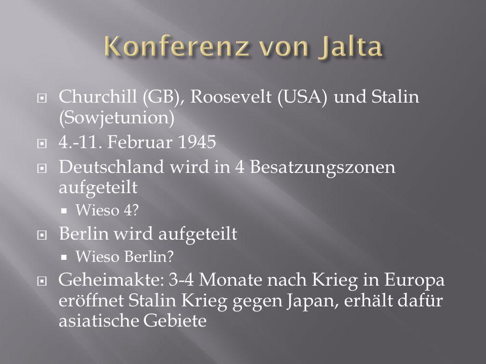 Konferenz von Jalta Churchill (GB), Roosevelt (USA) und Stalin (Sowjetunion) 4.-11. Februar 1945. Deutschland wird in 4 Besatzungszonen aufgeteilt.