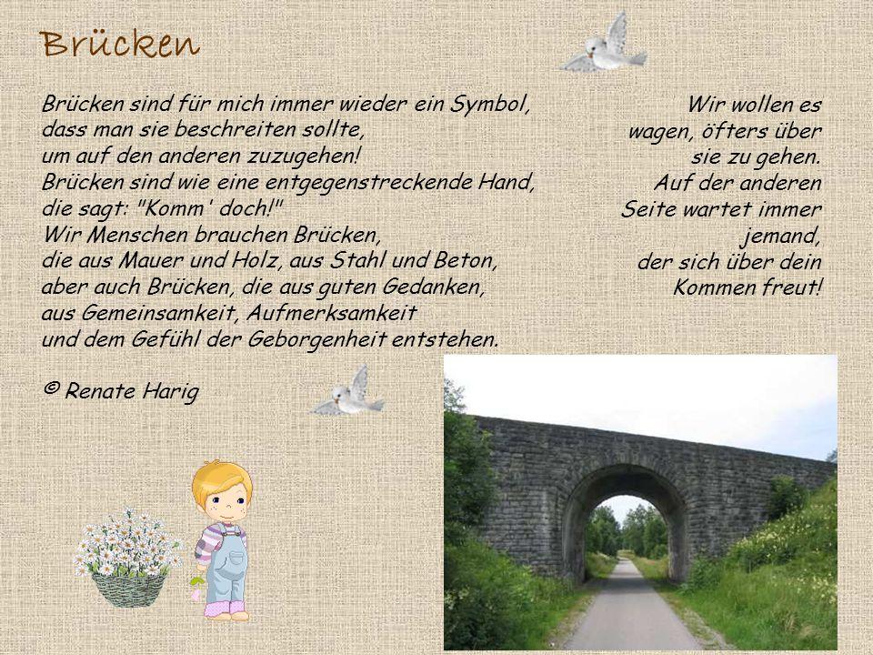 Brücken Brücken sind für mich immer wieder ein Symbol, dass man sie beschreiten sollte, um auf den anderen zuzugehen! Brücken sind wie eine entgegenstreckende Hand, die sagt: Komm doch! Wir Menschen brauchen Brücken, die aus Mauer und Holz, aus Stahl und Beton, aber auch Brücken, die aus guten Gedanken, aus Gemeinsamkeit, Aufmerksamkeit und dem Gefühl der Geborgenheit entstehen. © Renate Harig