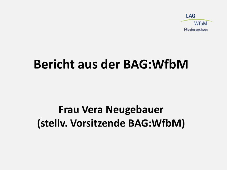 Niedersachsen Bericht aus der BAG:WfbM Frau Vera Neugebauer (stellv. Vorsitzende BAG:WfbM)