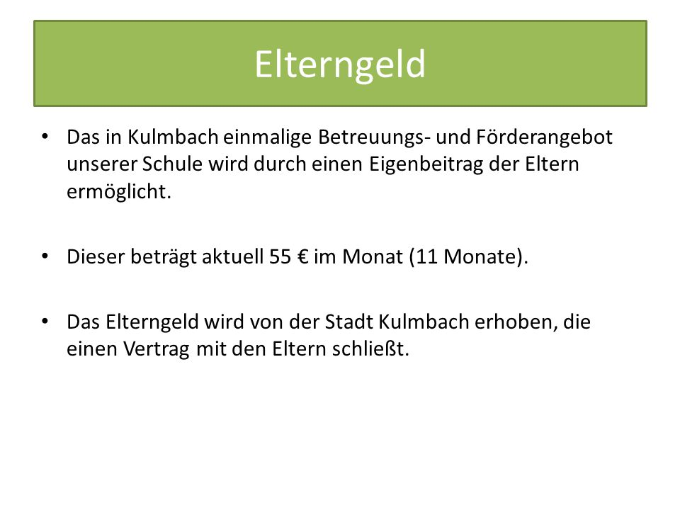 Elterngeld Das in Kulmbach einmalige Betreuungs- und Förderangebot unserer Schule wird durch einen Eigenbeitrag der Eltern ermöglicht.