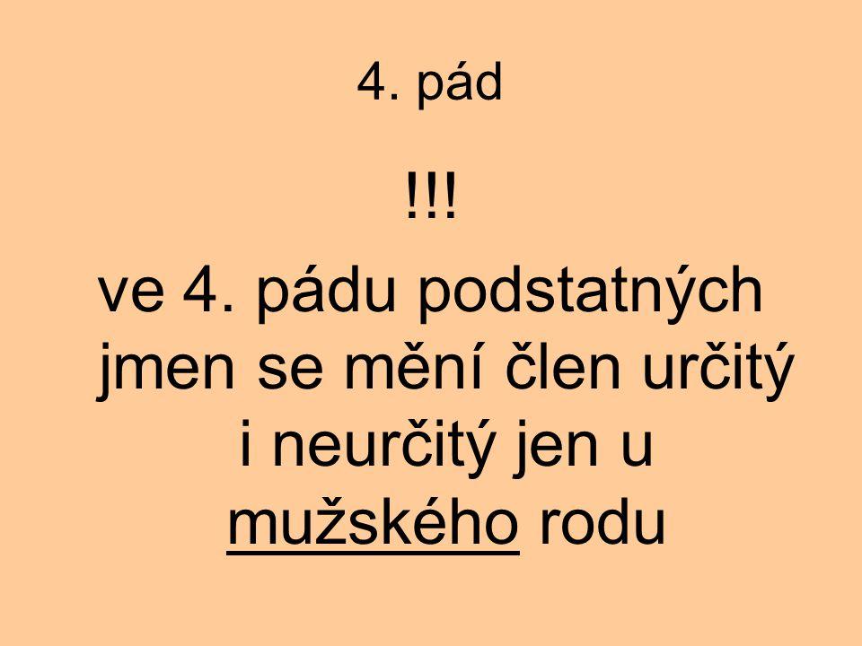 4. pád !!! ve 4. pádu podstatných jmen se mění člen určitý i neurčitý jen u mužského rodu