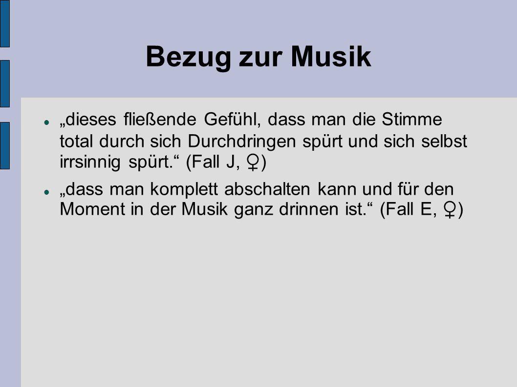 """Bezug zur Musik """"dieses fließende Gefühl, dass man die Stimme total durch sich Durchdringen spürt und sich selbst irrsinnig spürt. (Fall J, ♀)"""